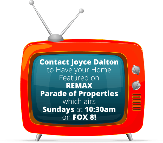Contact Joyce Dalton to have your home featured on REMAX Parade of Properties - Sundays at 10:30am on Fox 8!